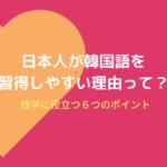 日本人が韓国語を独学でも絶対習得できる6つの理由!