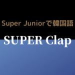 SUPER Clap/SUPER JUNIOR K-POP歌詞和訳で韓国語を学ぼう