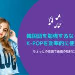 【必見】韓国語を勉強するならK-POPを使え!その効率的な勉強法とは