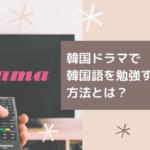 韓国ドラマで韓国語勉強をする方法は?