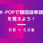 韓国語の名詞を覚えよう!~初級編~|K-POPで単語勉強