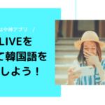 もはや神アプリ!V LIVEを使って韓国語を勉強しよう