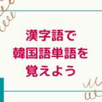 漢字語で韓国語単語を覚えよう