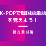 K-POPで韓国語 複合動詞
