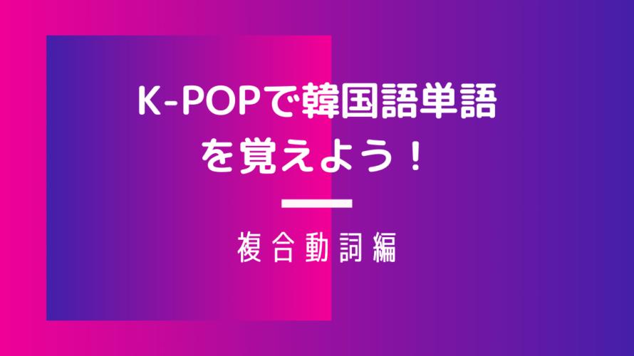 韓国語の複合動詞をマスターしよう!|K-POPで韓国語単語