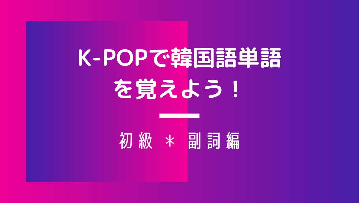 K-POPで韓国語単語 初級・副詞編