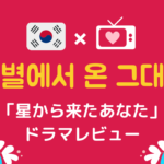 「星から来たあなた」韓国ドラマ*感想レビューと韓国語名シーンをご紹介!
