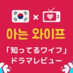 「知ってるワイフ」韓国ドラマ*感想レビューと韓国語名シーンをご紹介!