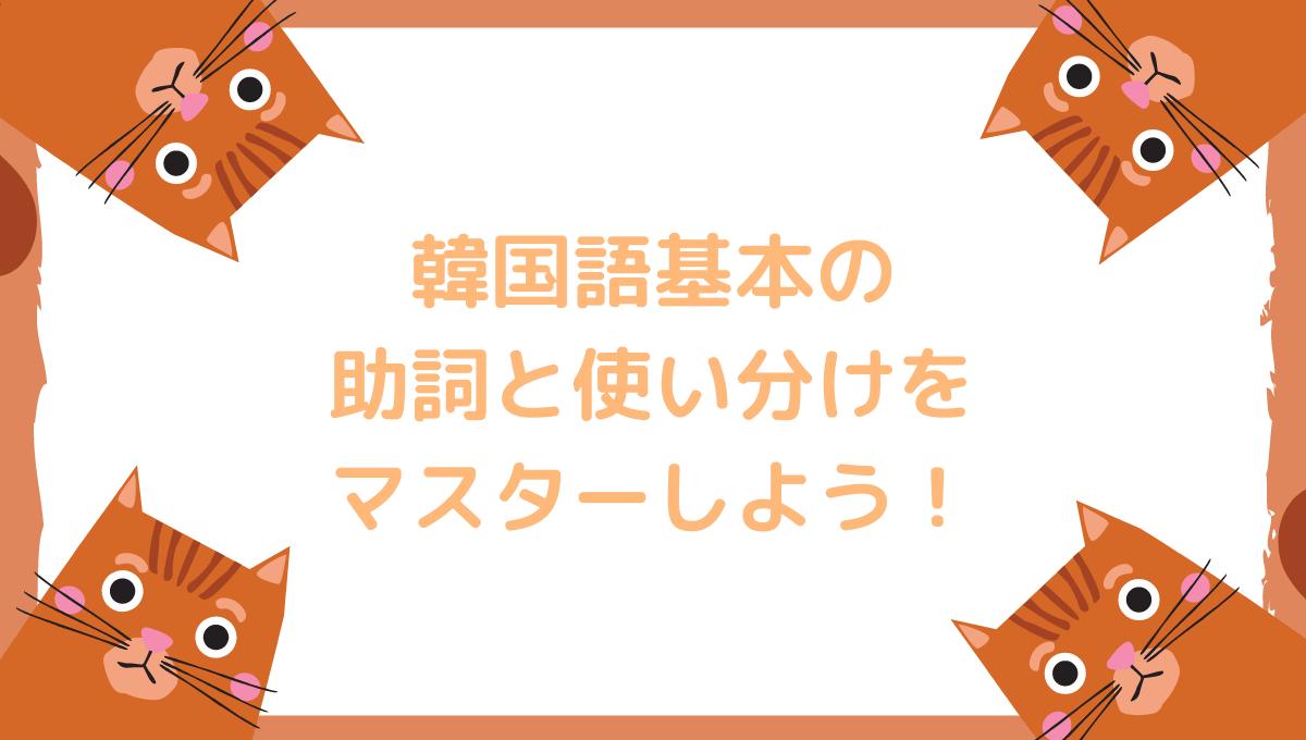 韓国語基本の 助詞をマスターしよう!