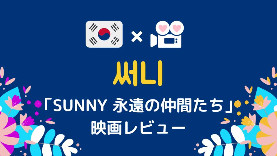 SUNNY永遠の仲間たち_韓国映画レビュー