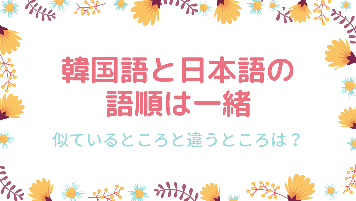 韓国語と日本語の-語順は一緒