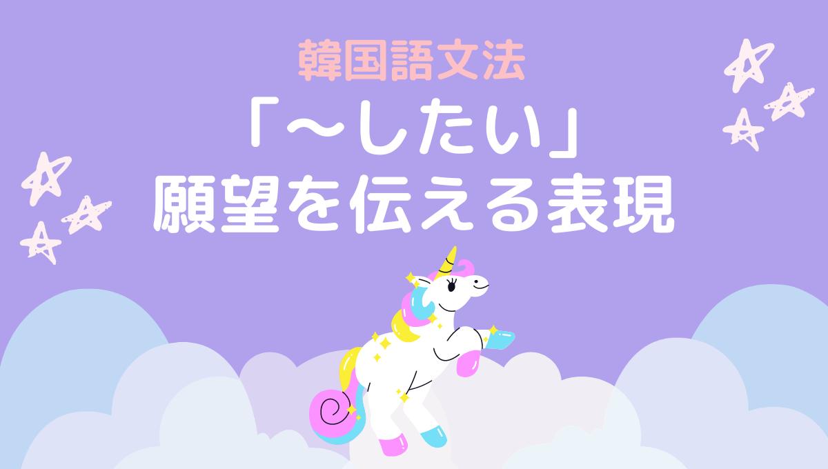 韓国語文法「~したい」願望の表現
